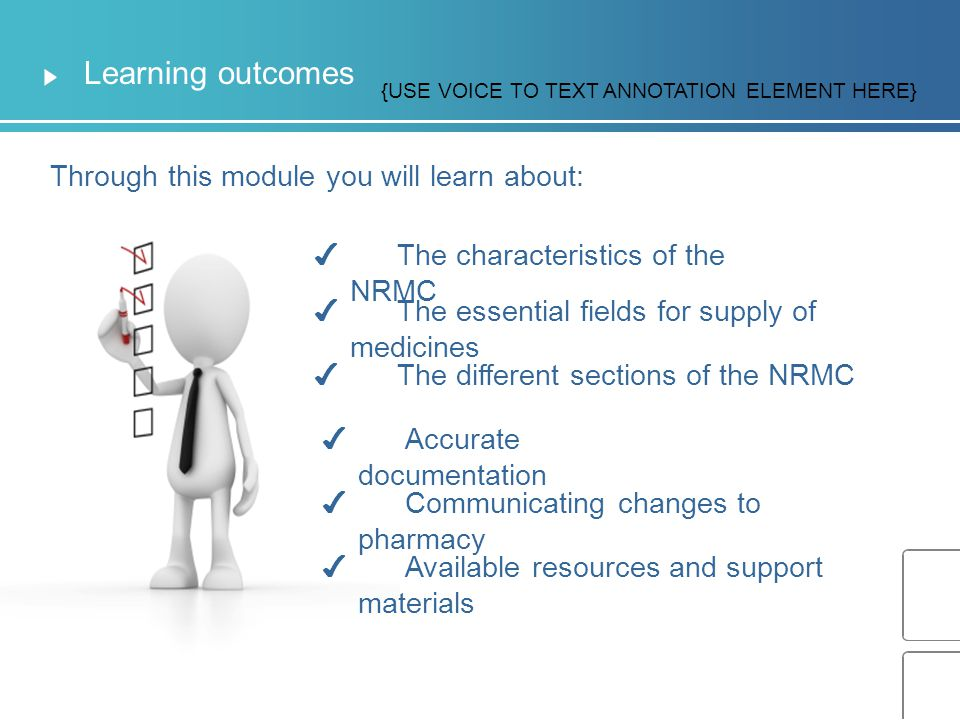 Introduction To successfully complete this module you will need to: The NRMC team can be contacted on 02 912 63514 or email NRMC@safeyandquality.gov.au √ Score 80% in the assessments at the end of this module √ Complete this Learning module {USE VOICE TO TEXT ANNOTATION ELEMENT HERE}
