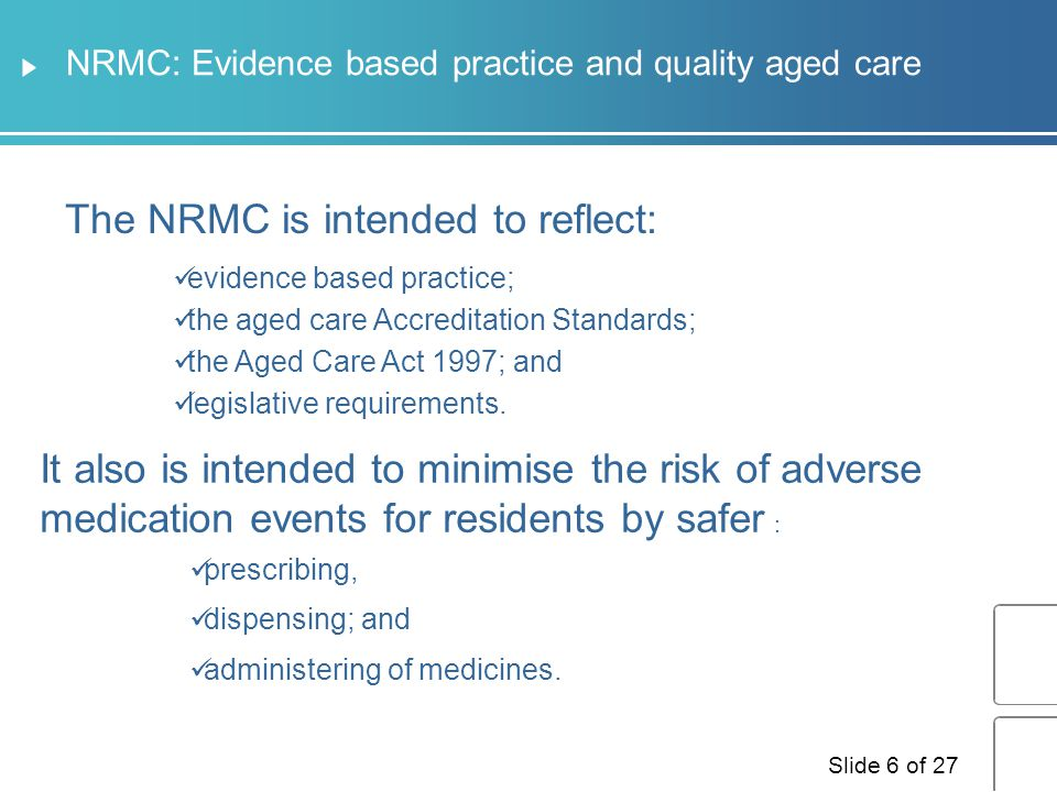 Characteristics of the NRMC The NRMC has been designed to enable: ✔  The medication chart as a prescription ✔ A central point for information ✔ Standard duration of a maximum of four months ✔  Different sections for different types of medicines ✔ Evidence based National standard medication chart for use in Residential Aged Care Facilities (RACFs)