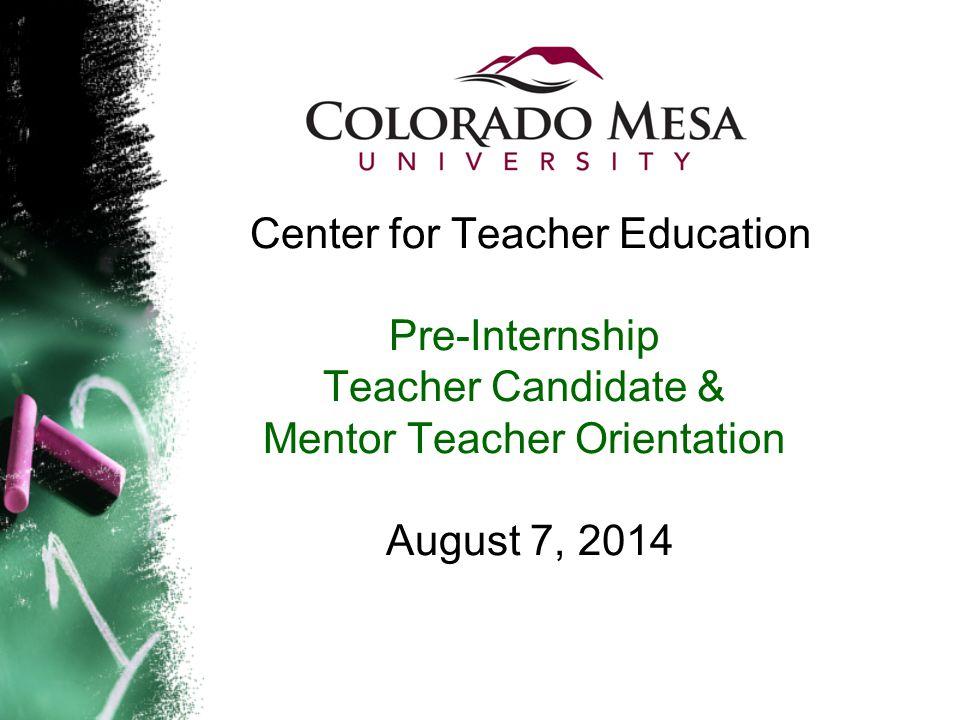 Center for Teacher Education Pre-Internship Teacher Candidate & Mentor Teacher Orientation August 7, 2014