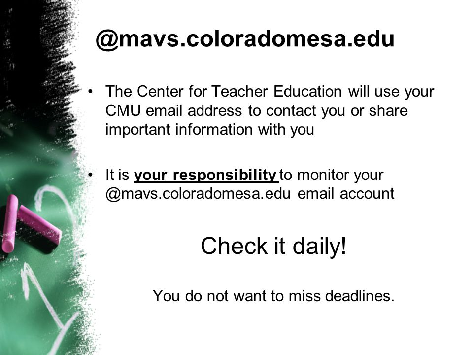 @mavs.coloradomesa.edu The Center for Teacher Education will use your CMU email address to contact you or share important information with you It is your responsibility to monitor your @mavs.coloradomesa.edu email account Check it daily.