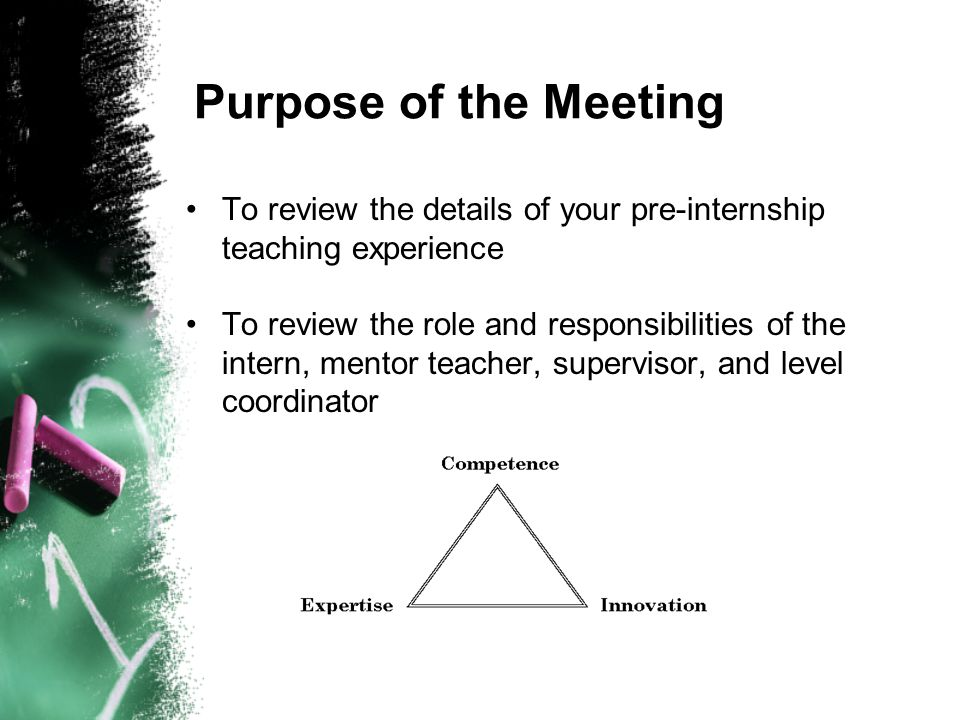 Purpose of the Meeting To review the details of your pre-internship teaching experience To review the role and responsibilities of the intern, mentor teacher, supervisor, and level coordinator