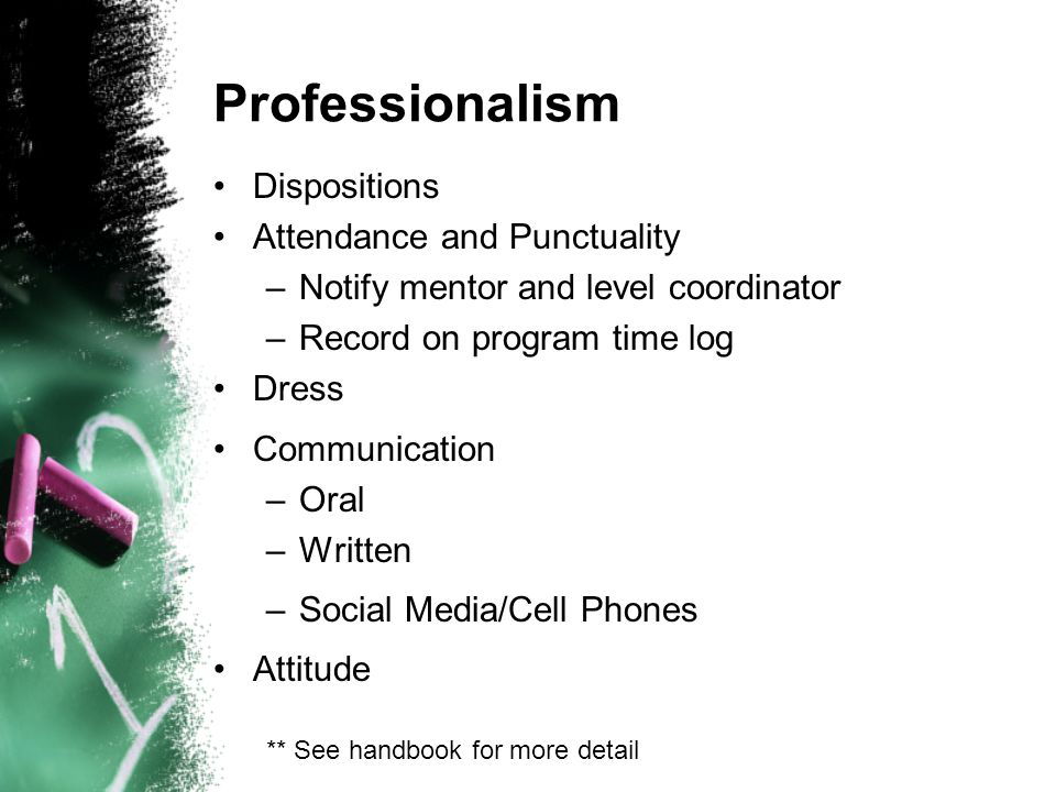 Professionalism Dispositions Attendance and Punctuality –Notify mentor and level coordinator –Record on program time log Dress Communication –Oral –Written –Social Media/Cell Phones Attitude ** See handbook for more detail