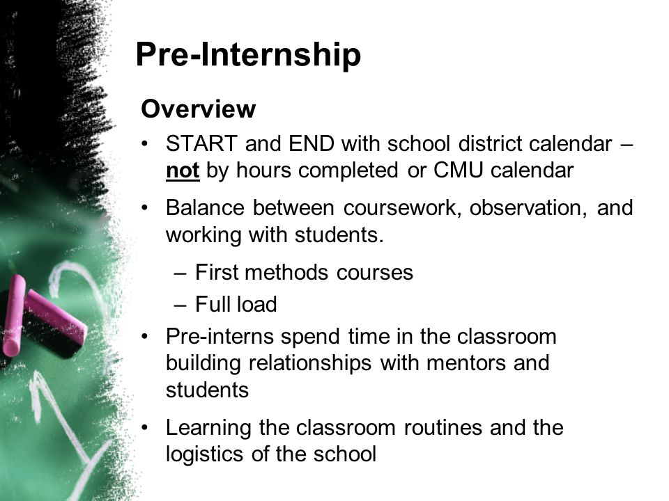 Pre-Internship Overview START and END with school district calendar – not by hours completed or CMU calendar Balance between coursework, observation, and working with students.