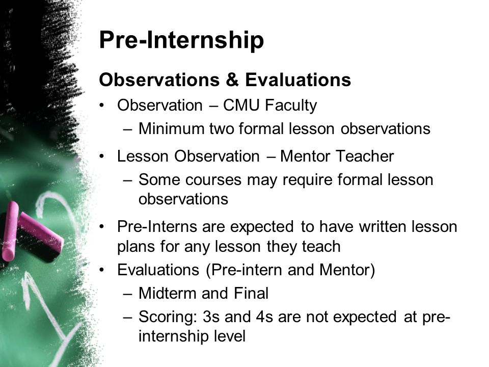 Pre-Internship Observations & Evaluations Observation – CMU Faculty –Minimum two formal lesson observations Lesson Observation – Mentor Teacher –Some courses may require formal lesson observations Pre-Interns are expected to have written lesson plans for any lesson they teach Evaluations (Pre-intern and Mentor) –Midterm and Final –Scoring: 3s and 4s are not expected at pre- internship level