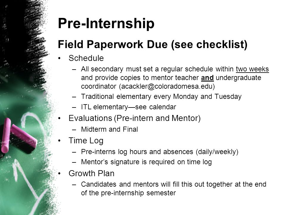 Pre-Internship Field Paperwork Due (see checklist) Schedule –All secondary must set a regular schedule within two weeks and provide copies to mentor teacher and undergraduate coordinator (acackler@coloradomesa.edu) –Traditional elementary every Monday and Tuesday –ITL elementary—see calendar Evaluations (Pre-intern and Mentor) –Midterm and Final Time Log –Pre-interns log hours and absences (daily/weekly) –Mentor's signature is required on time log Growth Plan –Candidates and mentors will fill this out together at the end of the pre-internship semester