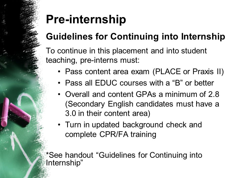 Pre-internship Guidelines for Continuing into Internship To continue in this placement and into student teaching, pre-interns must: Pass content area exam (PLACE or Praxis II) Pass all EDUC courses with a B or better Overall and content GPAs a minimum of 2.8 (Secondary English candidates must have a 3.0 in their content area) Turn in updated background check and complete CPR/FA training *See handout Guidelines for Continuing into Internship