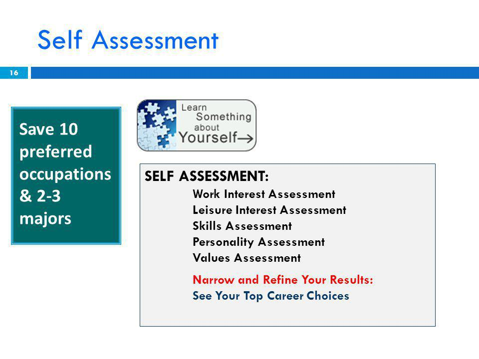 Self Assessment 16 SELF ASSESSMENT: Work Interest Assessment Leisure Interest Assessment Skills Assessment Personality Assessment Values Assessment Narrow and Refine Your Results: See Your Top Career Choices Save 10 preferred occupations & 2-3 majors