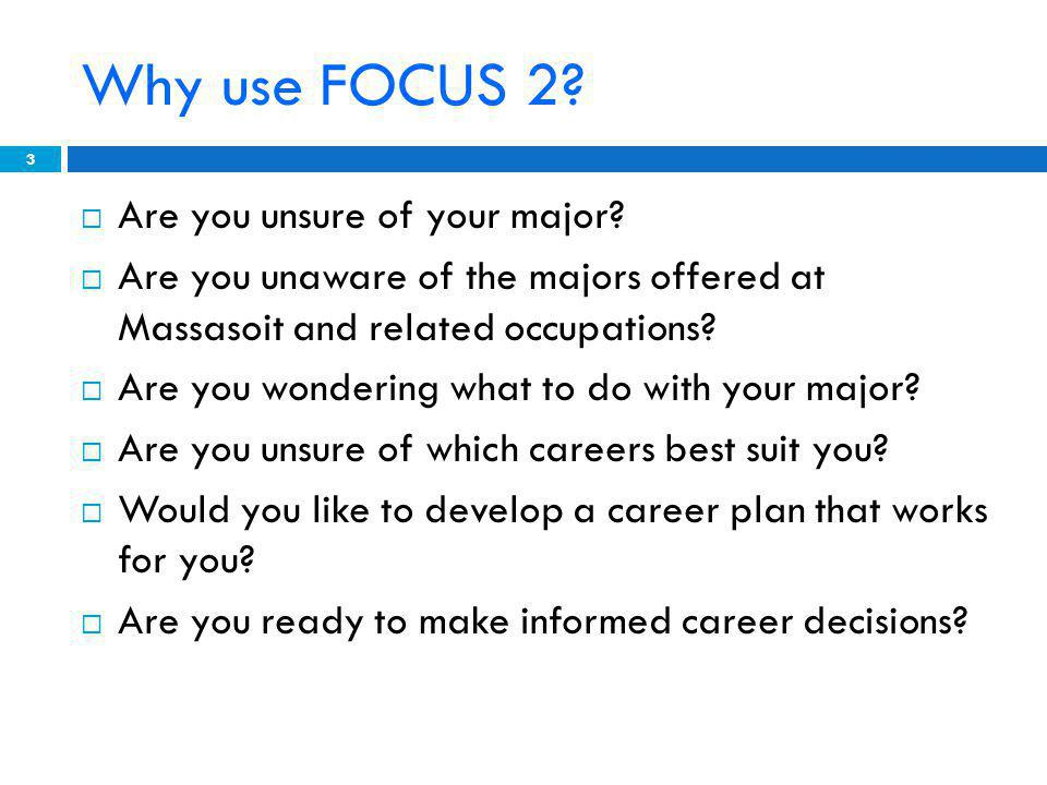 FOCUS 2 is user friendly and will guide you through the career & education planning process. 14