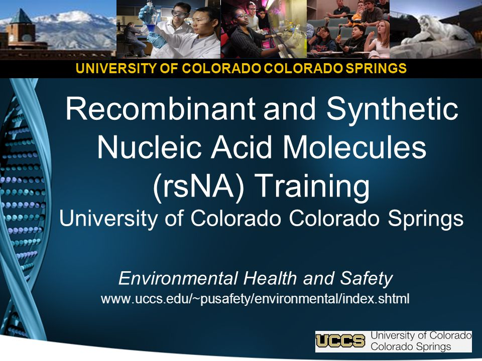 UNIVERSITY OF COLORADO COLORADO SPRINGS Recombinant and Synthetic Nucleic Acid Molecules (rsNA) Training University of Colorado Colorado Springs Environmental Health and Safety www.uccs.edu/~pusafety/environmental/index.shtml
