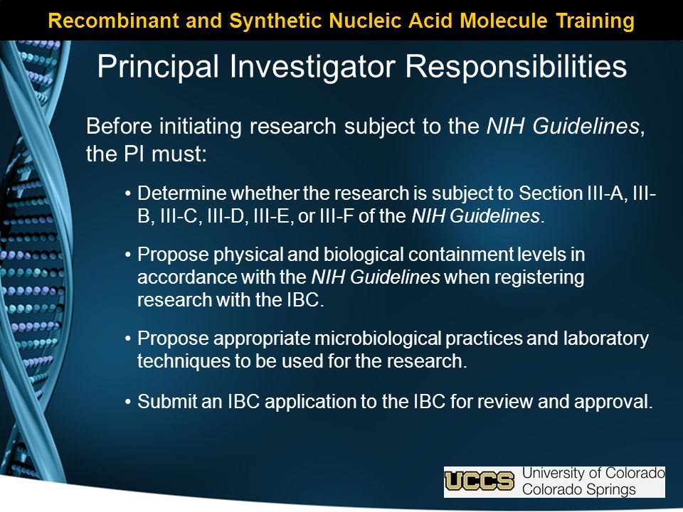 Principal Investigator Responsibilities Before initiating research subject to the NIH Guidelines, the PI must: Determine whether the research is subject to Section III-A, III- B, III-C, III-D, III-E, or III-F of the NIH Guidelines.