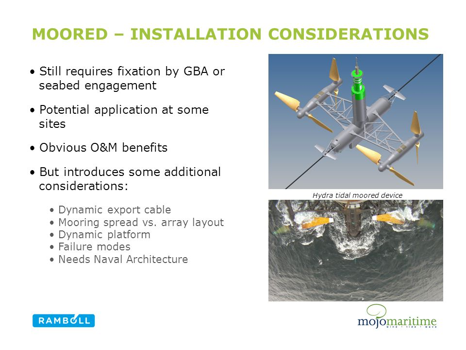 MOORED – INSTALLATION CONSIDERATIONS Still requires fixation by GBA or seabed engagement Potential application at some sites Obvious O&M benefits But introduces some additional considerations: Dynamic export cable Mooring spread vs.