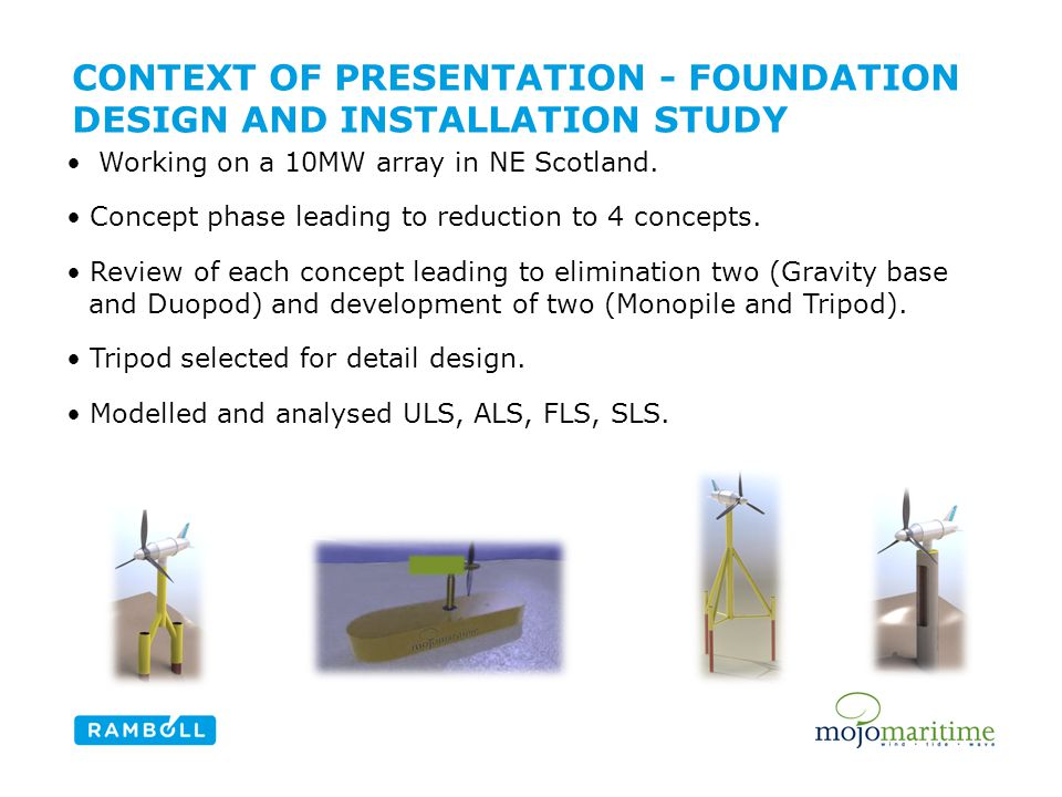 CONTEXT OF PRESENTATION - FOUNDATION DESIGN AND INSTALLATION STUDY Working on a 10MW array in NE Scotland. Concept phase leading to reduction to 4 con