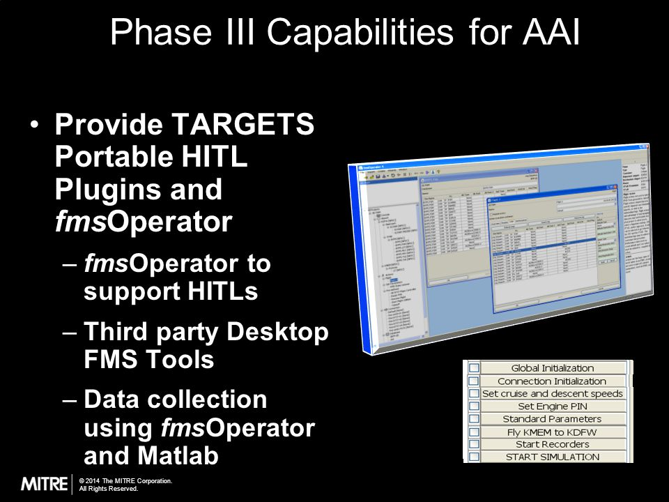 © 2014 The MITRE Corporation. All Rights Reserved. Phase III Capabilities for AAI Provide TARGETS Portable HITL Plugins and fmsOperator –fmsOperator t