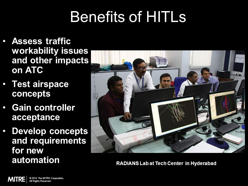 © 2014 The MITRE Corporation. All Rights Reserved. Benefits of HITLs Assess traffic workability issues and other impacts on ATC Test airspace concepts