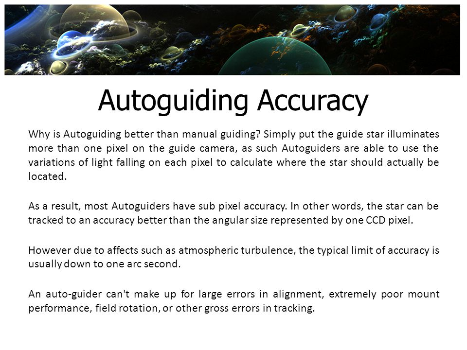 Autoguiding Accuracy Why is Autoguiding better than manual guiding? Simply put the guide star illuminates more than one pixel on the guide camera, as