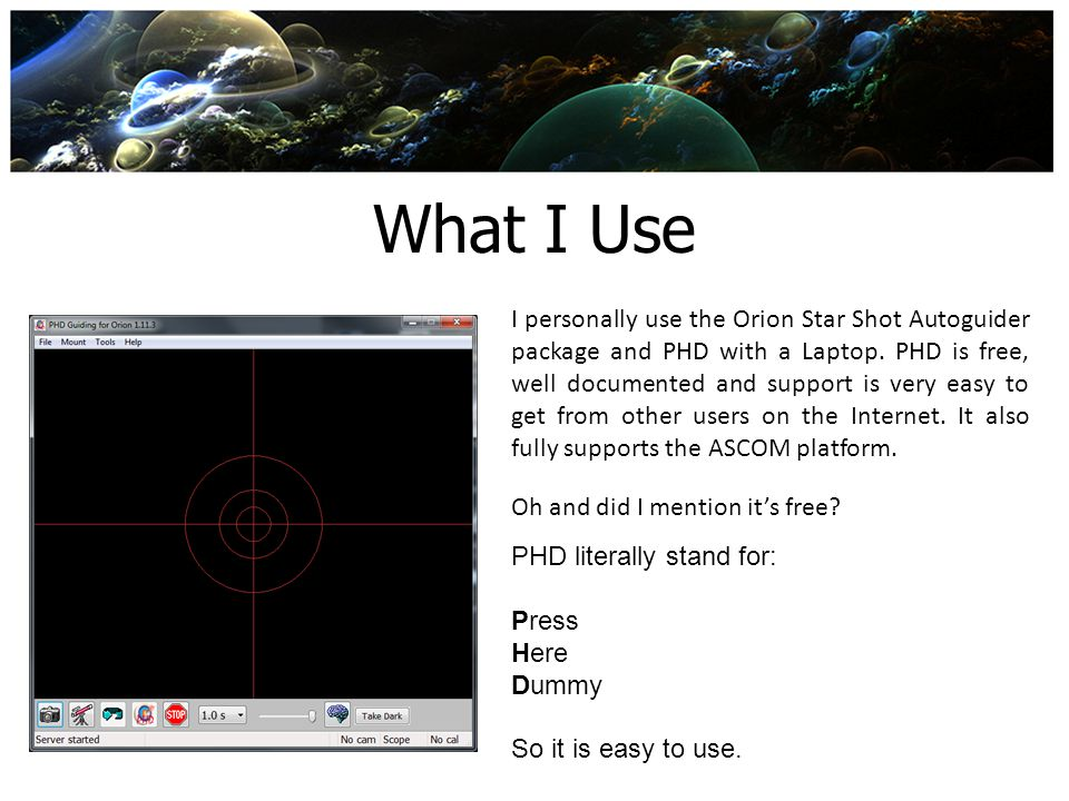 What I Use I personally use the Orion Star Shot Autoguider package and PHD with a Laptop. PHD is free, well documented and support is very easy to get