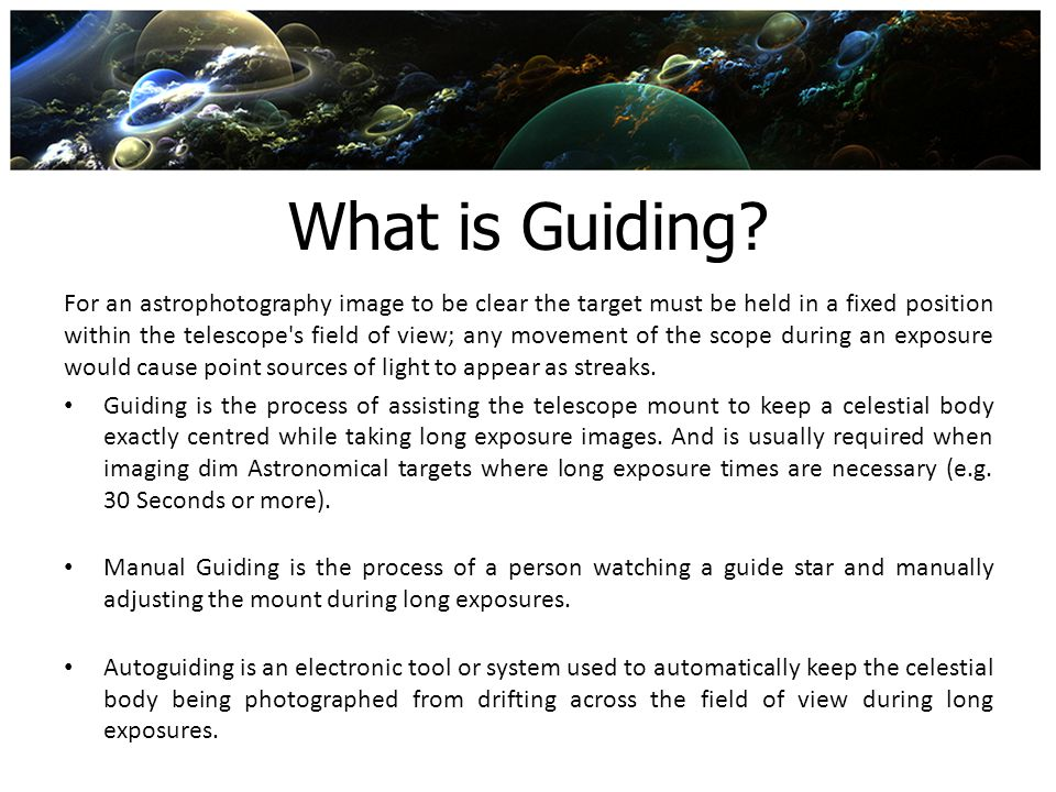 What is Guiding? For an astrophotography image to be clear the target must be held in a fixed position within the telescope's field of view; any movem