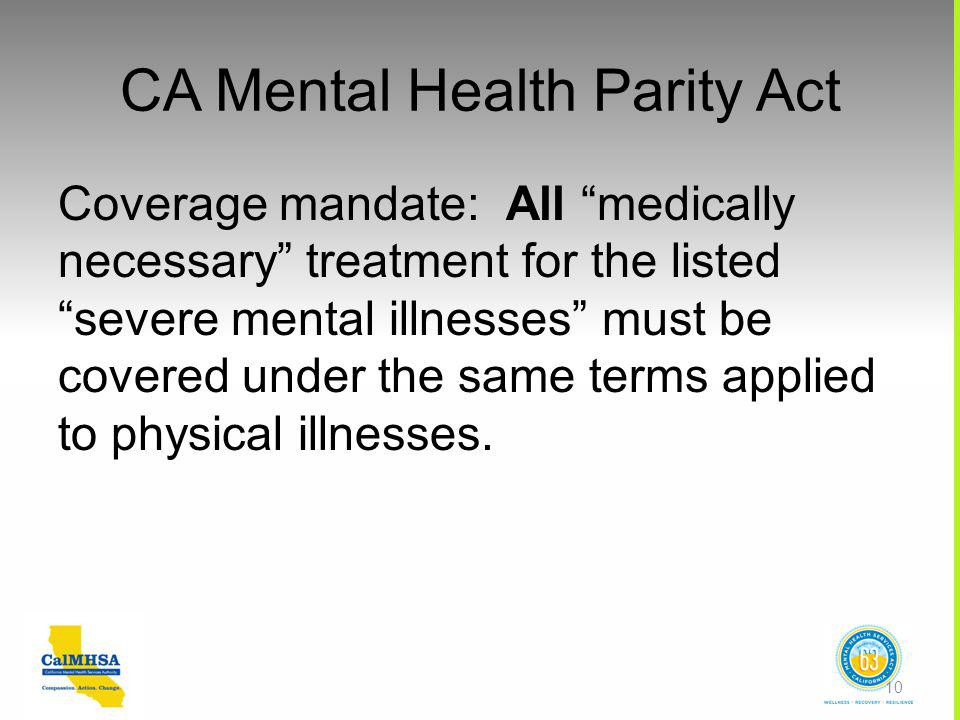 CA Mental Health Parity Act Coverage mandate: All medically necessary treatment for the listed severe mental illnesses must be covered under the same terms applied to physical illnesses.