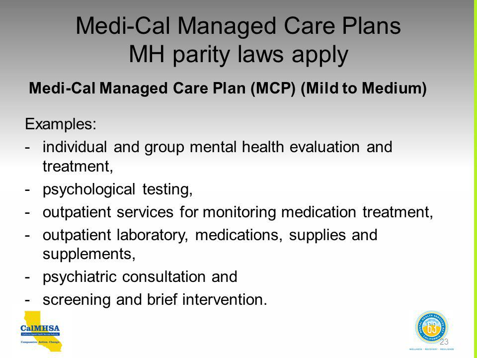 Medi-Cal Managed Care Plans MH parity laws apply Medi-Cal Managed Care Plan (MCP) (Mild to Medium) Examples: -individual and group mental health evaluation and treatment, -psychological testing, -outpatient services for monitoring medication treatment, -outpatient laboratory, medications, supplies and supplements, -psychiatric consultation and -screening and brief intervention.