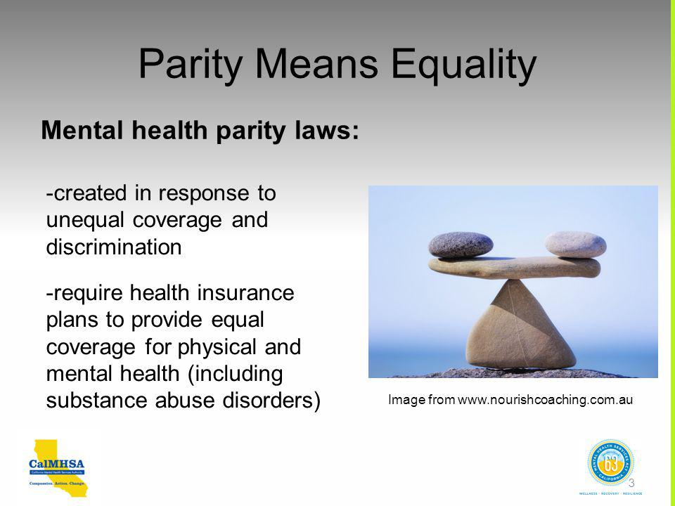 Parity Means Equality Mental health parity laws: -created in response to unequal coverage and discrimination -require health insurance plans to provide equal coverage for physical and mental health (including substance abuse disorders) Image from www.nourishcoaching.com.au 3
