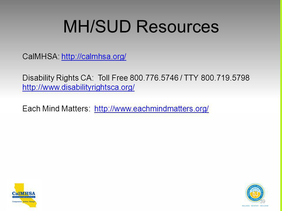 MH/SUD Resources CalMHSA: http://calmhsa.org/http://calmhsa.org/ Disability Rights CA: Toll Free 800.776.5746 / TTY 800.719.5798 http://www.disabilityrightsca.org/ http://www.disabilityrightsca.org/ Each Mind Matters: http://www.eachmindmatters.org/http://www.eachmindmatters.org/ 39