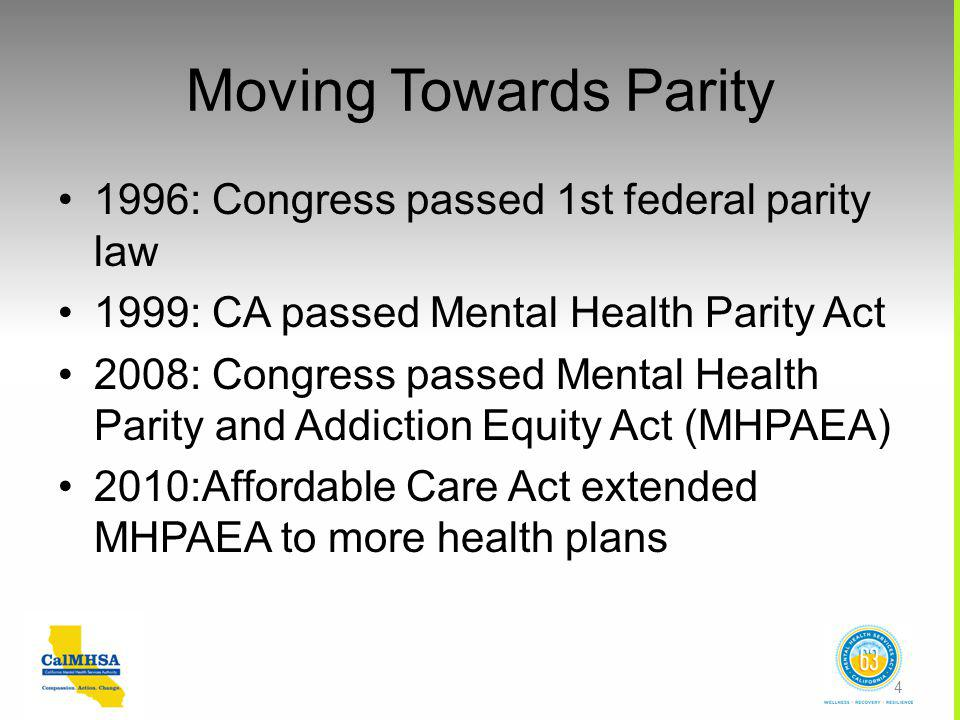 Moving Towards Parity 1996: Congress passed 1st federal parity law 1999: CA passed Mental Health Parity Act 2008: Congress passed Mental Health Parity and Addiction Equity Act (MHPAEA) 2010:Affordable Care Act extended MHPAEA to more health plans 4