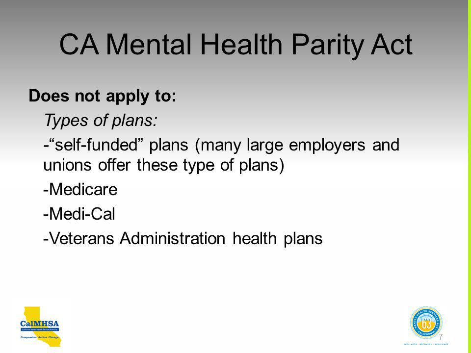 CA Mental Health Parity Act Does not apply to: Types of plans: - self-funded plans (many large employers and unions offer these type of plans) -Medicare -Medi-Cal -Veterans Administration health plans 7