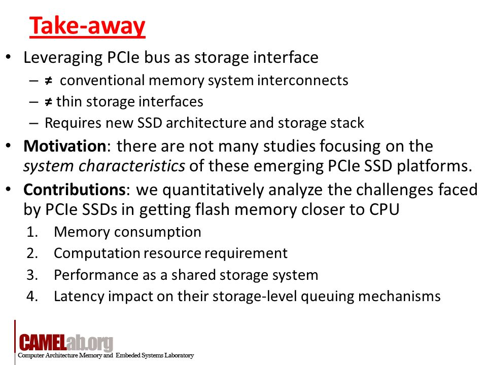 Take-away Leveraging PCIe bus as storage interface – ≠ conventional memory system interconnects – ≠ thin storage interfaces – Requires new SSD architecture and storage stack Motivation: there are not many studies focusing on the system characteristics of these emerging PCIe SSD platforms.