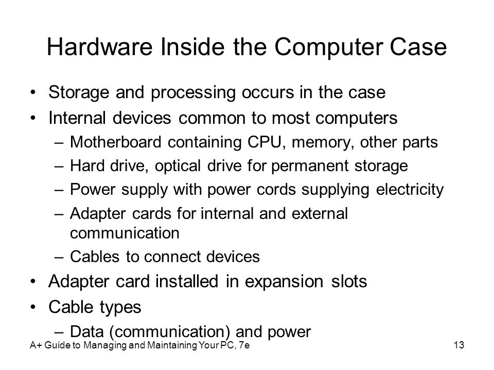 Hardware Inside the Computer Case Storage and processing occurs in the case Internal devices common to most computers –Motherboard containing CPU, memory, other parts –Hard drive, optical drive for permanent storage –Power supply with power cords supplying electricity –Adapter cards for internal and external communication –Cables to connect devices Adapter card installed in expansion slots Cable types –Data (communication) and power A+ Guide to Managing and Maintaining Your PC, 7e13