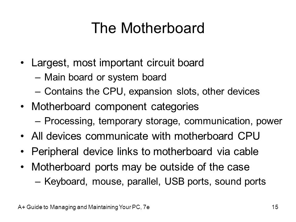 A+ Guide to Managing and Maintaining Your PC, 7e15 The Motherboard Largest, most important circuit board –Main board or system board –Contains the CPU, expansion slots, other devices Motherboard component categories –Processing, temporary storage, communication, power All devices communicate with motherboard CPU Peripheral device links to motherboard via cable Motherboard ports may be outside of the case –Keyboard, mouse, parallel, USB ports, sound ports
