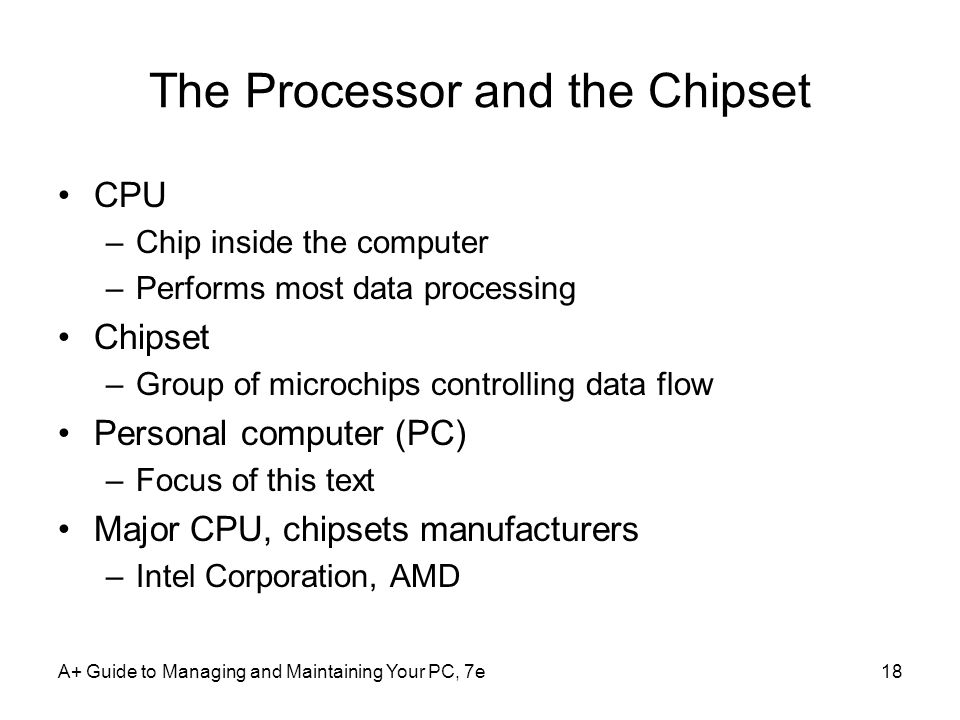 The Processor and the Chipset CPU –Chip inside the computer –Performs most data processing Chipset –Group of microchips controlling data flow Personal computer (PC) –Focus of this text Major CPU, chipsets manufacturers –Intel Corporation, AMD A+ Guide to Managing and Maintaining Your PC, 7e18