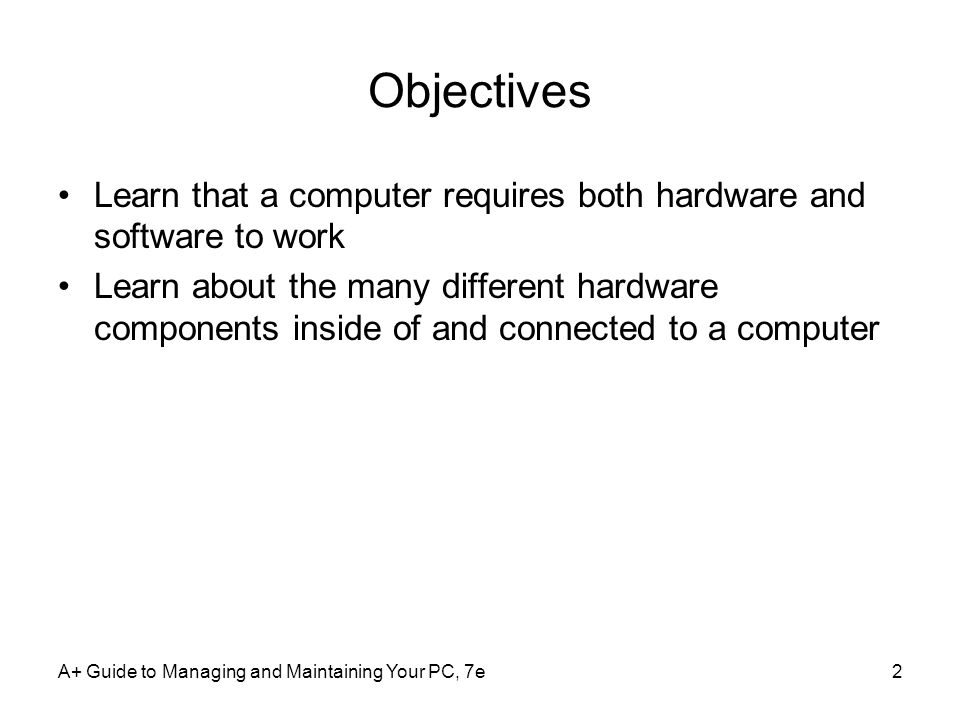 A+ Guide to Managing and Maintaining Your PC, 7e3 Hardware Needs Software to Work Hardware –Computer's physical components Monitor, keyboard, memory, hard drive Software –Instruction set Directs hardware to accomplish a task –Uses hardware for four basic functions Input, processing, storage, output Hardware components –Require an electrical system