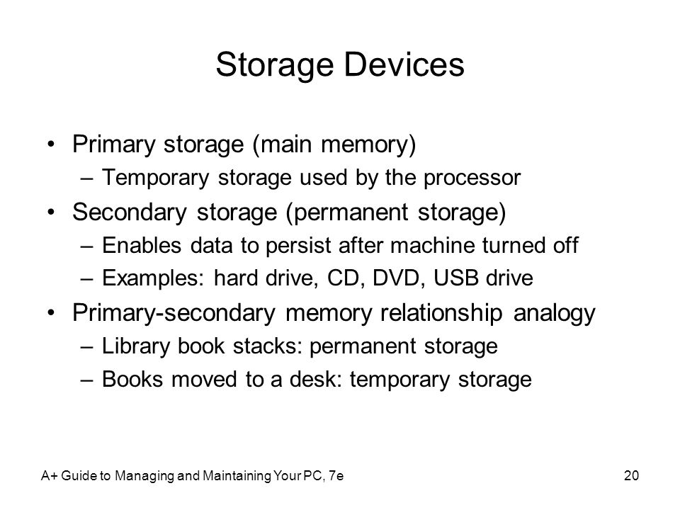 A+ Guide to Managing and Maintaining Your PC, 7e20 Storage Devices Primary storage (main memory) –Temporary storage used by the processor Secondary storage (permanent storage) –Enables data to persist after machine turned off –Examples: hard drive, CD, DVD, USB drive Primary-secondary memory relationship analogy –Library book stacks: permanent storage –Books moved to a desk: temporary storage