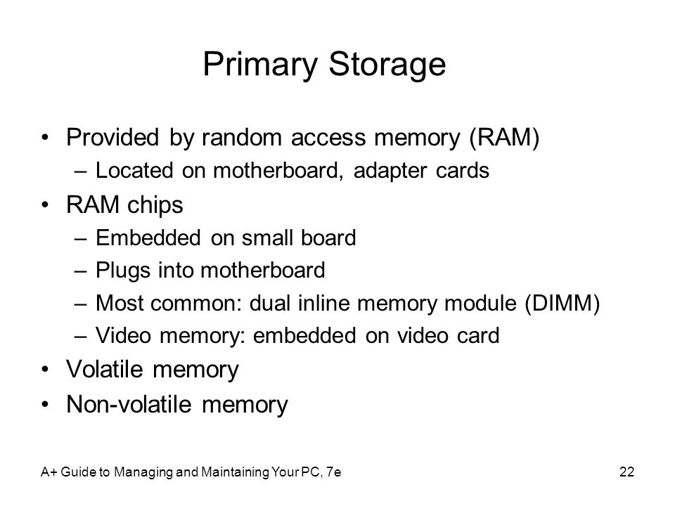 A+ Guide to Managing and Maintaining Your PC, 7e22 Primary Storage Provided by random access memory (RAM) –Located on motherboard, adapter cards RAM chips –Embedded on small board –Plugs into motherboard –Most common: dual inline memory module (DIMM) –Video memory: embedded on video card Volatile memory Non-volatile memory