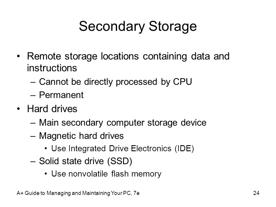 A+ Guide to Managing and Maintaining Your PC, 7e24 Secondary Storage Remote storage locations containing data and instructions –Cannot be directly processed by CPU –Permanent Hard drives –Main secondary computer storage device –Magnetic hard drives Use Integrated Drive Electronics (IDE) –Solid state drive (SSD) Use nonvolatile flash memory