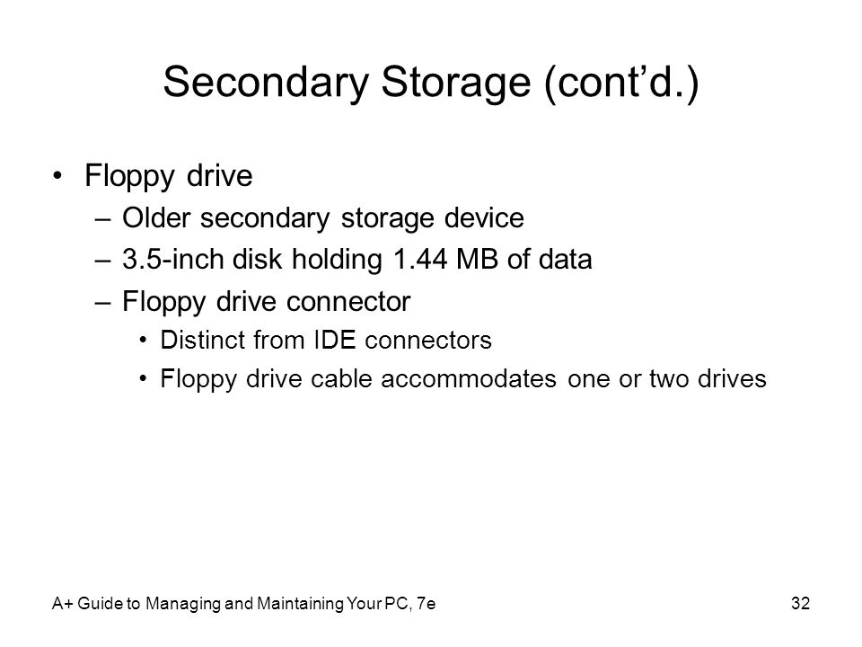 A+ Guide to Managing and Maintaining Your PC, 7e32 Secondary Storage (cont'd.) Floppy drive –Older secondary storage device –3.5-inch disk holding 1.44 MB of data –Floppy drive connector Distinct from IDE connectors Floppy drive cable accommodates one or two drives