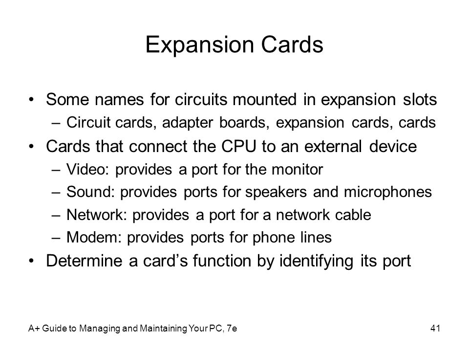A+ Guide to Managing and Maintaining Your PC, 7e41 Expansion Cards Some names for circuits mounted in expansion slots –Circuit cards, adapter boards, expansion cards, cards Cards that connect the CPU to an external device –Video: provides a port for the monitor –Sound: provides ports for speakers and microphones –Network: provides a port for a network cable –Modem: provides ports for phone lines Determine a card's function by identifying its port