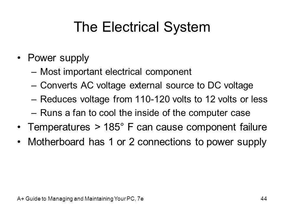 A+ Guide to Managing and Maintaining Your PC, 7e44 The Electrical System Power supply –Most important electrical component –Converts AC voltage external source to DC voltage –Reduces voltage from 110-120 volts to 12 volts or less –Runs a fan to cool the inside of the computer case Temperatures > 185° F can cause component failure Motherboard has 1 or 2 connections to power supply