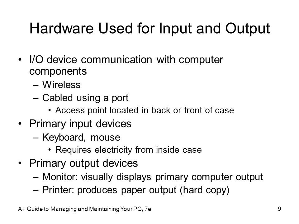 A+ Guide to Managing and Maintaining Your PC, 7e9 Hardware Used for Input and Output I/O device communication with computer components –Wireless –Cabled using a port Access point located in back or front of case Primary input devices –Keyboard, mouse Requires electricity from inside case Primary output devices –Monitor: visually displays primary computer output –Printer: produces paper output (hard copy)