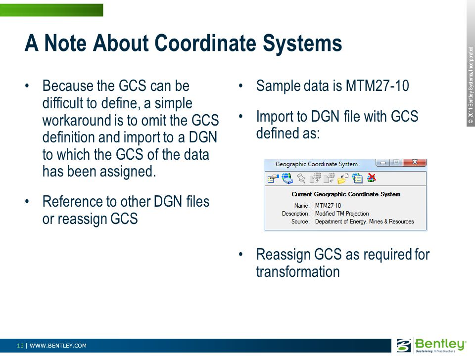 © 2011 Bentley Systems, Incorporated 13 | WWW.BENTLEY.COM A Note About Coordinate Systems Because the GCS can be difficult to define, a simple workaround is to omit the GCS definition and import to a DGN to which the GCS of the data has been assigned.