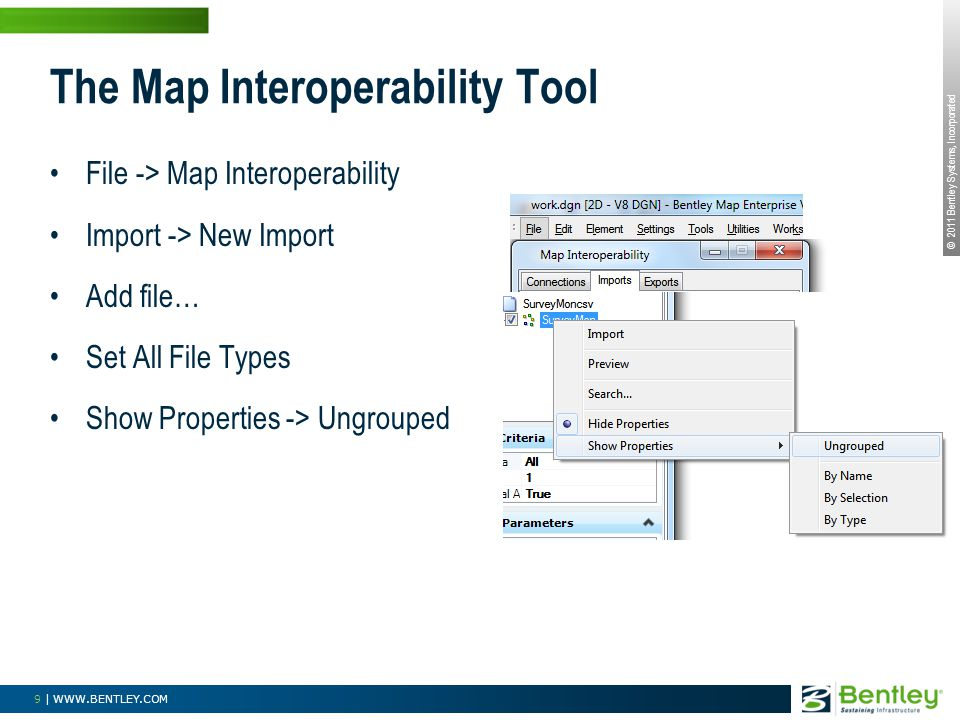 © 2011 Bentley Systems, Incorporated 9 | WWW.BENTLEY.COM The Map Interoperability Tool File -> Map Interoperability Import -> New Import Add file… Set All File Types Show Properties -> Ungrouped