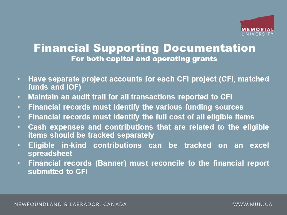 Financial Supporting Documentation For both capital and operating grants Have separate project accounts for each CFI project (CFI, matched funds and IOF) Maintain an audit trail for all transactions reported to CFI Financial records must identify the various funding sources Financial records must identify the full cost of all eligible items Cash expenses and contributions that are related to the eligible items should be tracked separately Eligible in-kind contributions can be tracked on an excel spreadsheet Financial records (Banner) must reconcile to the financial report submitted to CFI