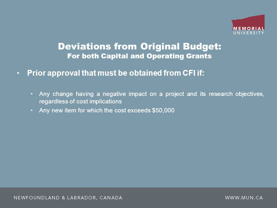 Deviations from Original Budget: For both Capital and Operating Grants Prior approval that must be obtained from CFI if: Any change having a negative impact on a project and its research objectives, regardless of cost implications Any new item for which the cost exceeds $50,000
