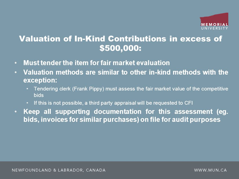 Valuation of In-Kind Contributions in excess of $500,000: Must tender the item for fair market evaluation Valuation methods are similar to other in-kind methods with the exception: Tendering clerk (Frank Pippy) must assess the fair market value of the competitive bids If this is not possible, a third party appraisal will be requested to CFI Keep all supporting documentation for this assessment (eg.