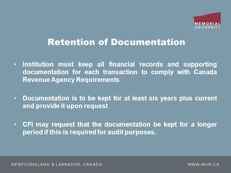 Retention of Documentation Institution must keep all financial records and supporting documentation for each transaction to comply with Canada Revenue Agency Requirements Documentation is to be kept for at least six years plus current and provide it upon request CFI may request that the documentation be kept for a longer period if this is required for audit purposes.