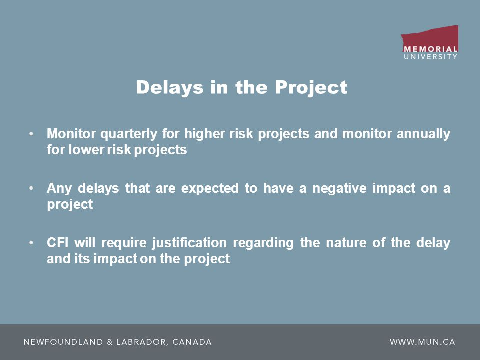 Delays in the Project Monitor quarterly for higher risk projects and monitor annually for lower risk projects Any delays that are expected to have a negative impact on a project CFI will require justification regarding the nature of the delay and its impact on the project