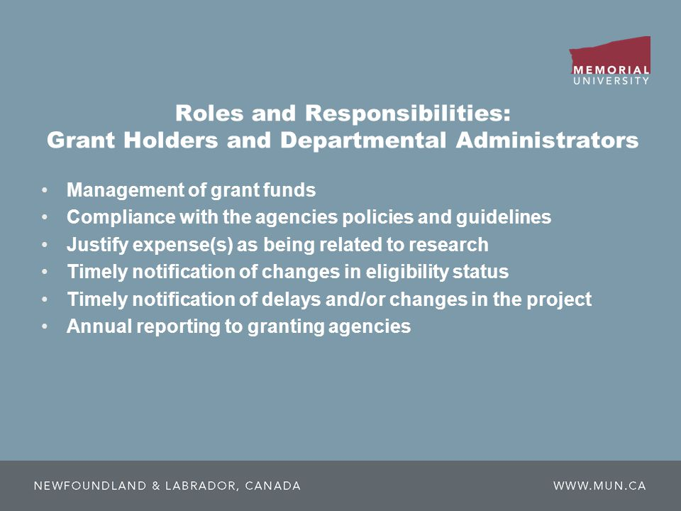 Roles and Responsibilities: Grant Holders and Departmental Administrators Management of grant funds Compliance with the agencies policies and guidelines Justify expense(s) as being related to research Timely notification of changes in eligibility status Timely notification of delays and/or changes in the project Annual reporting to granting agencies
