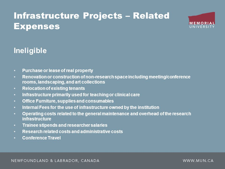Infrastructure Projects – Related Expenses Purchase or lease of real property Renovation or construction of non-research space including meeting/conference rooms, landscaping, and art collections Relocation of existing tenants Infrastructure primarily used for teaching or clinical care Office Furniture, supplies and consumables Internal Fees for the use of infrastructure owned by the institution Operating costs related to the general maintenance and overhead of the research infrastructure Trainee stipends and researcher salaries Research related costs and administrative costs Conference Travel Ineligible