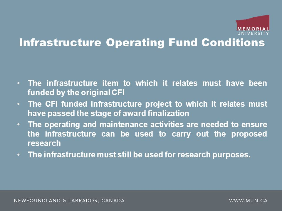 Infrastructure Operating Fund Conditions The infrastructure item to which it relates must have been funded by the original CFI The CFI funded infrastructure project to which it relates must have passed the stage of award finalization The operating and maintenance activities are needed to ensure the infrastructure can be used to carry out the proposed research The infrastructure must still be used for research purposes.