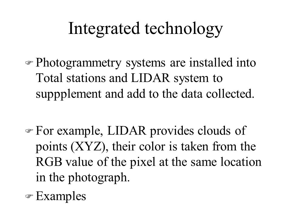 Integrated technology F Photogrammetry systems are installed into Total stations and LIDAR system to suppplement and add to the data collected.